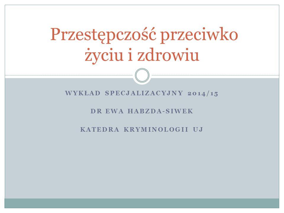 WYKŁAD SPECJALIZACYJNY 2014/15 DR EWA HABZDA-SIWEK KATEDRA KRYMINOLOGII UJ Przestępczość przeciwko życiu i zdrowiu