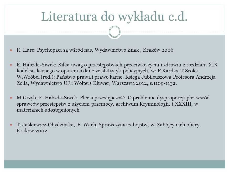 Literatura do wykładu c.d. R. Hare: Psychopaci są wśród nas, Wydawnictwo Znak, Kraków 2006 E. Habzda-Siwek: Kilka uwag o przestępstwach przeciwko życi