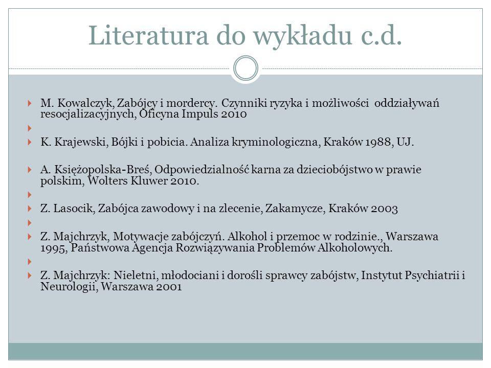 Literatura do wykładu c.d.  M. Kowalczyk, Zabójcy i mordercy. Czynniki ryzyka i możliwości oddziaływań resocjalizacyjnych, Oficyna Impuls 2010   K.