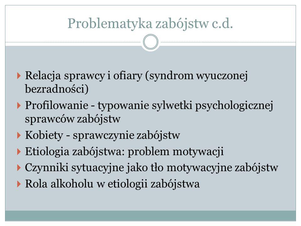 Problematyka zabójstw c.d.  Relacja sprawcy i ofiary (syndrom wyuczonej bezradności)  Profilowanie - typowanie sylwetki psychologicznej sprawców zab