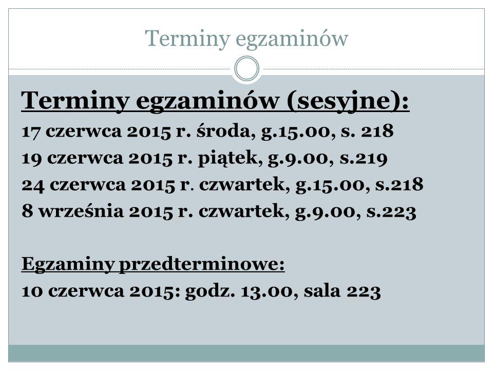 Terminy egzaminów Terminy egzaminów (sesyjne): 17 czerwca 2015 r. środa, g.15.00, s. 218 19 czerwca 2015 r. piątek, g.9.00, s.219 24 czerwca 2015 r. c