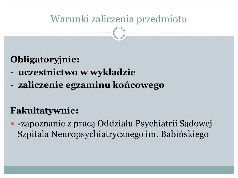 Warunki zaliczenia przedmiotu Obligatoryjnie: - uczestnictwo w wykładzie - zaliczenie egzaminu końcowego Fakultatywnie: -zapoznanie z pracą Oddziału Psychiatrii Sądowej Szpitala Neuropsychiatrycznego im.