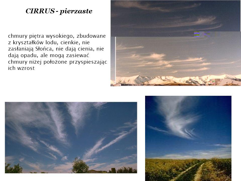 CIRRUS - pierzaste chmury piętra wysokiego, zbudowane z kryształków lodu, cienkie, nie zasłaniają Słońca, nie dają cienia, nie dają opadu, ale mogą zasiewać chmury niżej położone przyspieszając ich wzrost