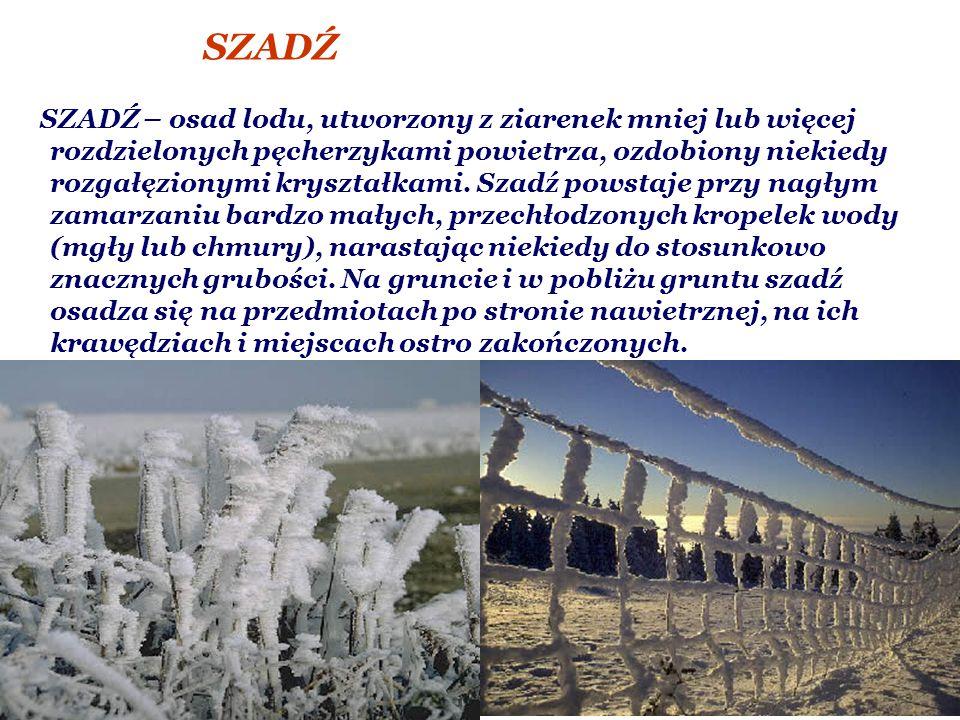 SZADŹ SZADŹ – osad lodu, utworzony z ziarenek mniej lub więcej rozdzielonych pęcherzykami powietrza, ozdobiony niekiedy rozgałęzionymi kryształkami.