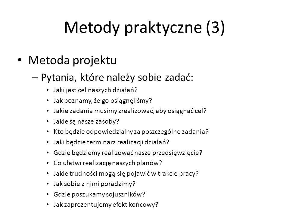 Metody praktyczne (3) Metoda projektu – Pytania, które należy sobie zadać: Jaki jest cel naszych działań? Jak poznamy, że go osiągnęliśmy? Jakie zadan