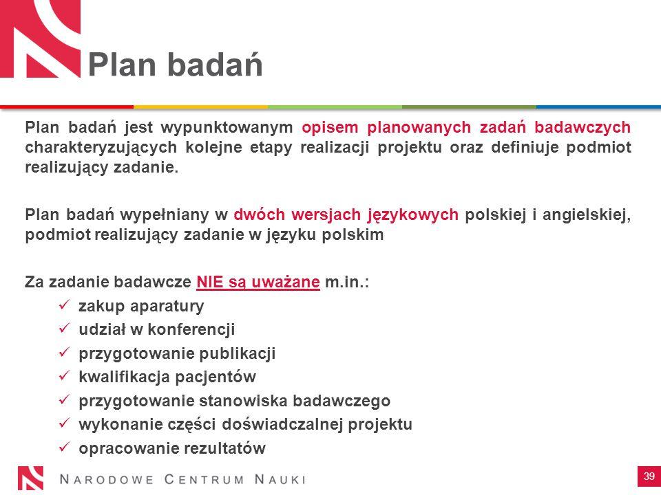 39 Plan badań Plan badań jest wypunktowanym opisem planowanych zadań badawczych charakteryzujących kolejne etapy realizacji projektu oraz definiuje podmiot realizujący zadanie.