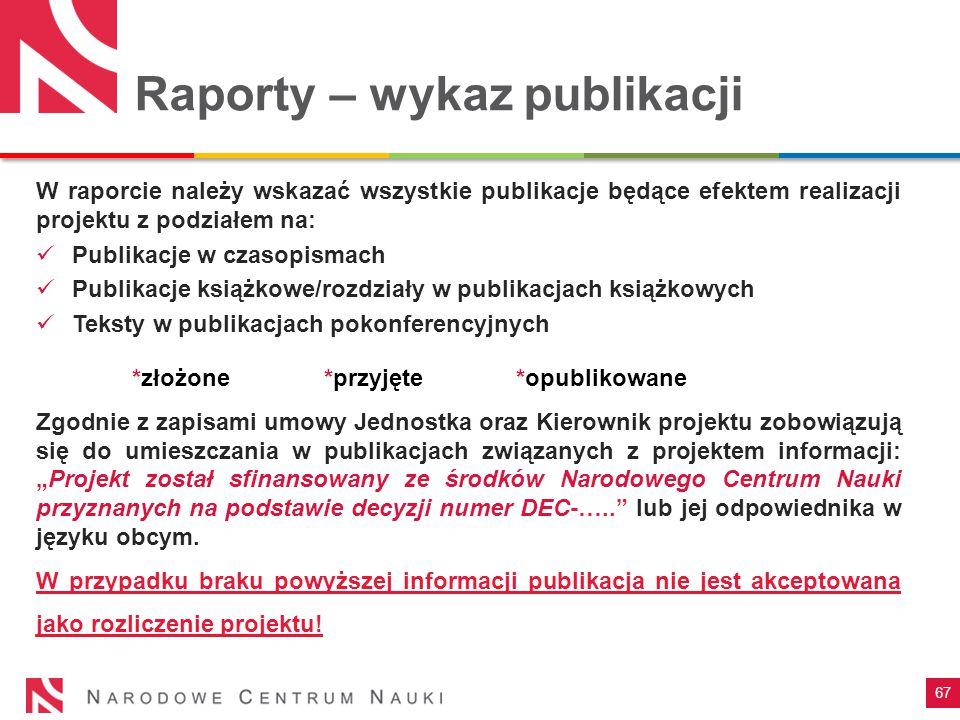 """67 Raporty – wykaz publikacji W raporcie należy wskazać wszystkie publikacje będące efektem realizacji projektu z podziałem na: Publikacje w czasopismach Publikacje książkowe/rozdziały w publikacjach książkowych Teksty w publikacjach pokonferencyjnych *złożone *przyjęte *opublikowane Zgodnie z zapisami umowy Jednostka oraz Kierownik projektu zobowiązują się do umieszczania w publikacjach związanych z projektem informacji: """"Projekt został sfinansowany ze środków Narodowego Centrum Nauki przyznanych na podstawie decyzji numer DEC-….. lub jej odpowiednika w języku obcym."""