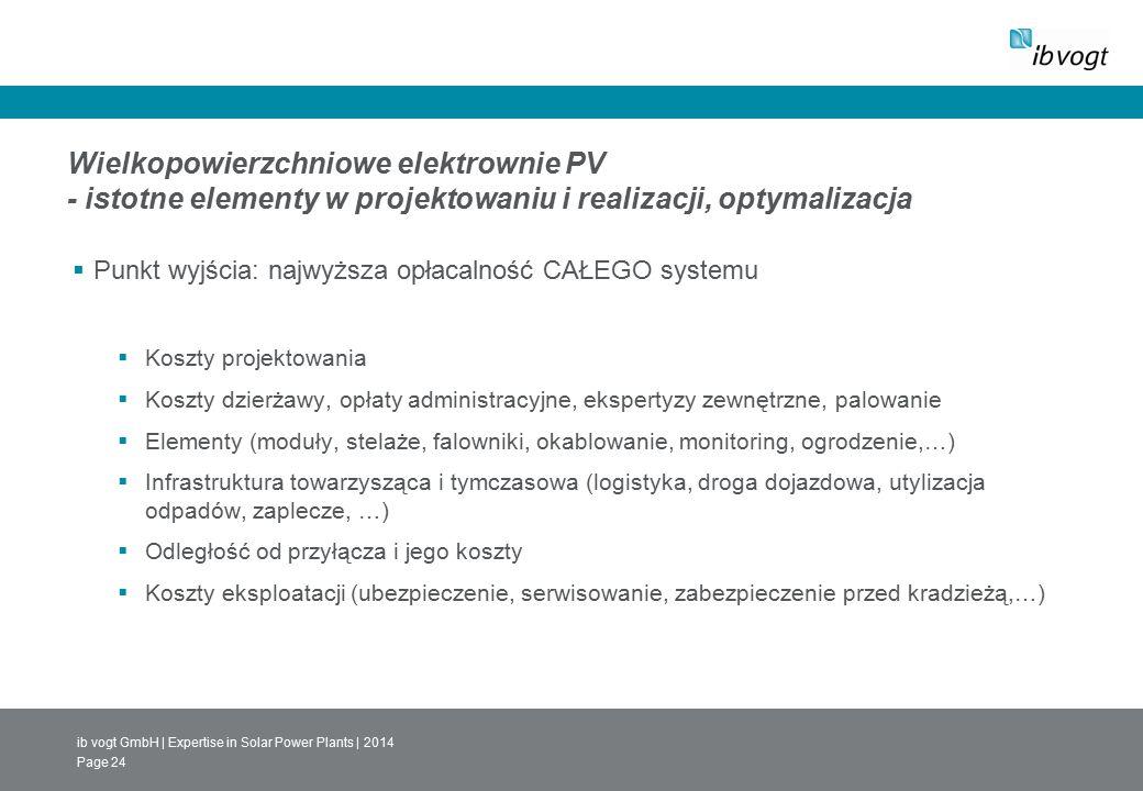 ib vogt GmbH | Expertise in Solar Power Plants | 2014 Page 24 Wielkopowierzchniowe elektrownie PV - istotne elementy w projektowaniu i realizacji, optymalizacja  Punkt wyjścia: najwyższa opłacalność CAŁEGO systemu  Koszty projektowania  Koszty dzierżawy, opłaty administracyjne, ekspertyzy zewnętrzne, palowanie  Elementy (moduły, stelaże, falowniki, okablowanie, monitoring, ogrodzenie,…)  Infrastruktura towarzysząca i tymczasowa (logistyka, droga dojazdowa, utylizacja odpadów, zaplecze, …)  Odległość od przyłącza i jego koszty  Koszty eksploatacji (ubezpieczenie, serwisowanie, zabezpieczenie przed kradzieżą,…)
