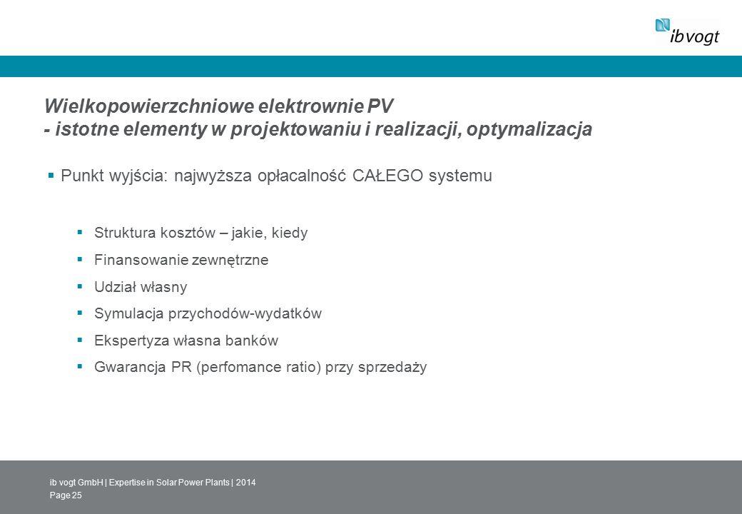 ib vogt GmbH | Expertise in Solar Power Plants | 2014 Page 25 Wielkopowierzchniowe elektrownie PV - istotne elementy w projektowaniu i realizacji, optymalizacja  Punkt wyjścia: najwyższa opłacalność CAŁEGO systemu  Struktura kosztów – jakie, kiedy  Finansowanie zewnętrzne  Udział własny  Symulacja przychodów-wydatków  Ekspertyza własna banków  Gwarancja PR (perfomance ratio) przy sprzedaży