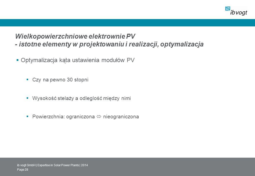 ib vogt GmbH | Expertise in Solar Power Plants | 2014 Page 28 Wielkopowierzchniowe elektrownie PV - istotne elementy w projektowaniu i realizacji, optymalizacja  Optymalizacja kąta ustawienia modułów PV  Czy na pewno 30 stopni  Wysokość stelaży a odleglość między nimi  Powierzchnia: ograniczona  nieograniczona