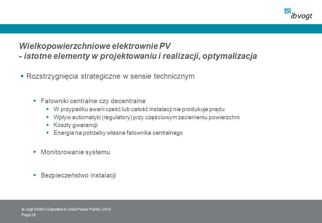ib vogt GmbH | Expertise in Solar Power Plants | 2014 Page 29 Wielkopowierzchniowe elektrownie PV - istotne elementy w projektowaniu i realizacji, optymalizacja  Rozstrzygnięcia strategiczne w sensie technicznym  Falowniki centralne czy decentralne  W przypadku awarii cześć lub całość instalacji nie produkuje prądu  Wpływ automatyki (regulatory) przy częściowym zacienieniu powierzchni  Koszty gwarancji  Energia na potrzeby własne falownika centralnego  Monitorowanie systemu  Bezpieczeństwo instalacji