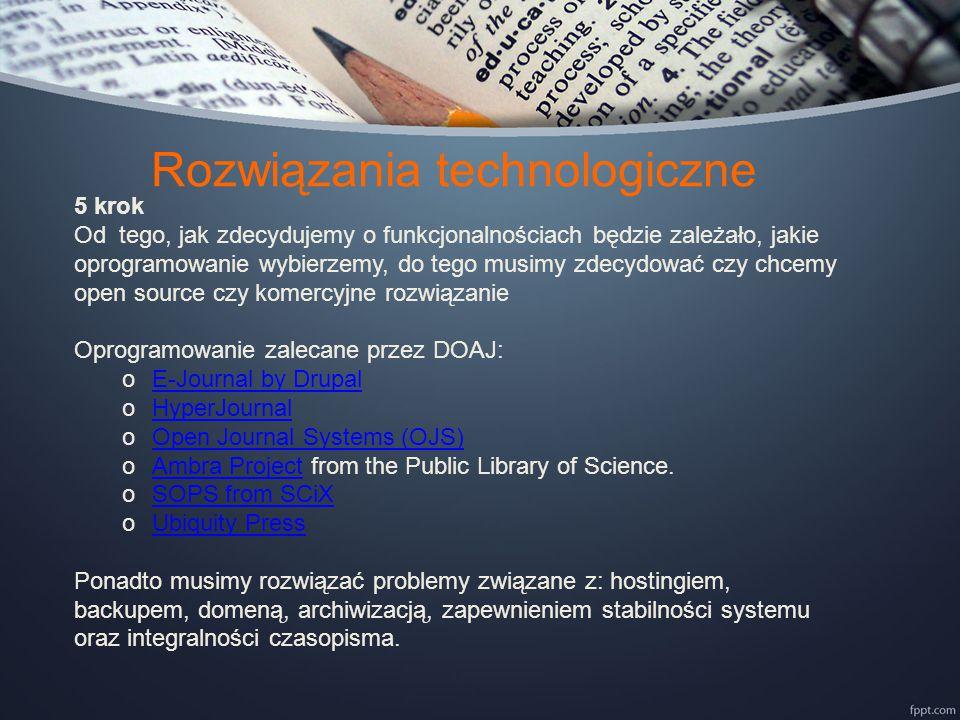 Rozwiązania technologiczne 5 krok Od tego, jak zdecydujemy o funkcjonalnościach będzie zależało, jakie oprogramowanie wybierzemy, do tego musimy zdecydować czy chcemy open source czy komercyjne rozwiązanie Oprogramowanie zalecane przez DOAJ: oE-Journal by DrupalE-Journal by Drupal oHyperJournalHyperJournal oOpen Journal Systems (OJS)Open Journal Systems (OJS) oAmbra Project from the Public Library of Science.Ambra Project oSOPS from SCiXSOPS from SCiX oUbiquity PressUbiquity Press Ponadto musimy rozwiązać problemy związane z: hostingiem, backupem, domeną, archiwizacją, zapewnieniem stabilności systemu oraz integralności czasopisma.