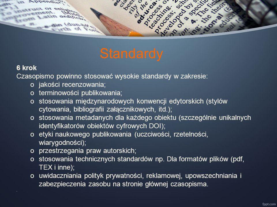 Standardy 6 krok Czasopismo powinno stosować wysokie standardy w zakresie: ojakości recenzowania; oterminowości publikowania; ostosowania międzynarodowych konwencji edytorskich (stylów cytowania, bibliografii załącznikowych, itd.); ostosowania metadanych dla każdego obiektu (szczególnie unikalnych identyfikatorów obiektów cyfrowych DOI); oetyki naukowego publikowania (uczciwości, rzetelności, wiarygodności); oprzestrzegania praw autorskich; ostosowania technicznych standardów np.