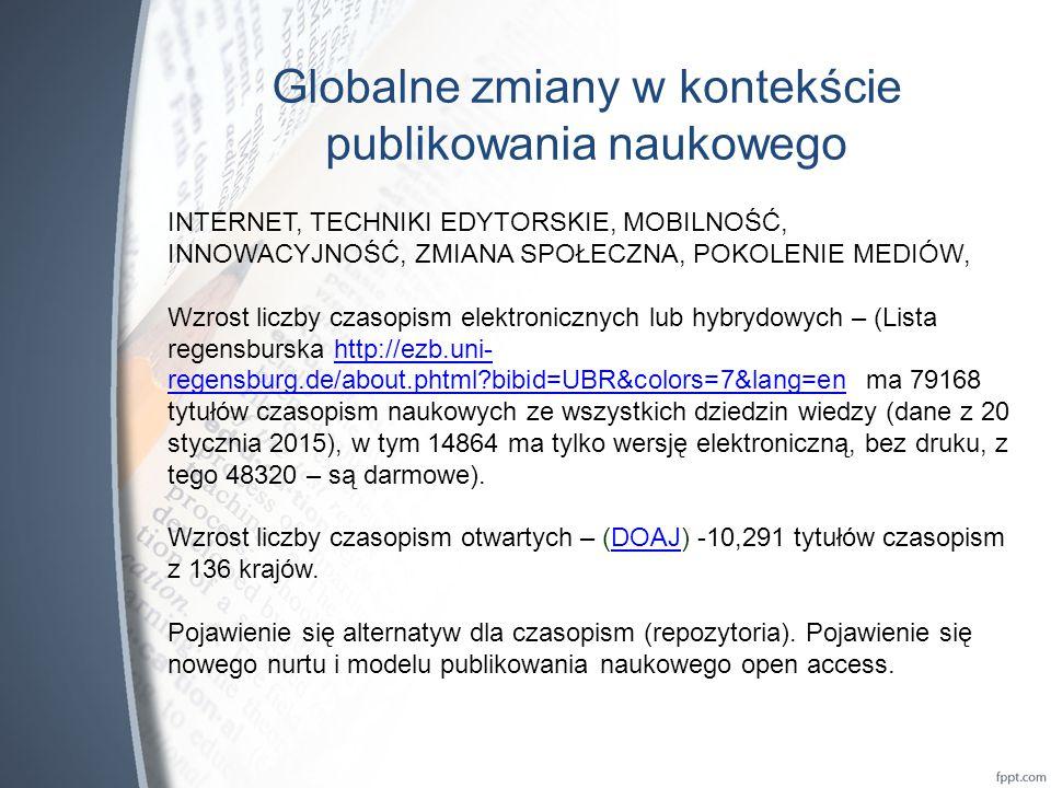 Globalne zmiany w kontekście publikowania naukowego INTERNET, TECHNIKI EDYTORSKIE, MOBILNOŚĆ, INNOWACYJNOŚĆ, ZMIANA SPOŁECZNA, POKOLENIE MEDIÓW, Wzrost liczby czasopism elektronicznych lub hybrydowych – (Lista regensburska http://ezb.uni- regensburg.de/about.phtml?bibid=UBR&colors=7&lang=en ma 79168 tytułów czasopism naukowych ze wszystkich dziedzin wiedzy (dane z 20 stycznia 2015), w tym 14864 ma tylko wersję elektroniczną, bez druku, z tego 48320 – są darmowe).http://ezb.uni- regensburg.de/about.phtml?bibid=UBR&colors=7&lang=en Wzrost liczby czasopism otwartych – (DOAJ) -10,291 tytułów czasopism z 136 krajów.DOAJ Pojawienie się alternatyw dla czasopism (repozytoria).