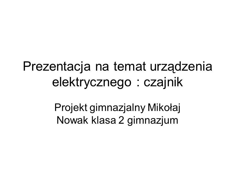 Prezentacja na temat urządzenia elektrycznego : czajnik Projekt gimnazjalny Mikołaj Nowak klasa 2 gimnazjum