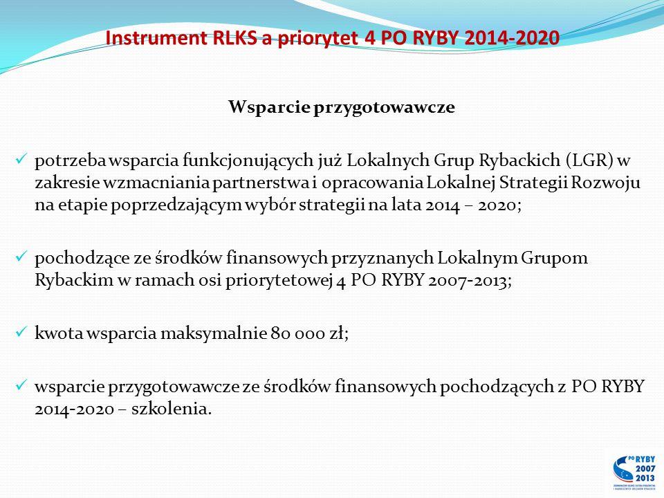 Wsparcie przygotowawcze potrzeba wsparcia funkcjonujących już Lokalnych Grup Rybackich (LGR) w zakresie wzmacniania partnerstwa i opracowania Lokalnej Strategii Rozwoju na etapie poprzedzającym wybór strategii na lata 2014 – 2020; pochodzące ze środków finansowych przyznanych Lokalnym Grupom Rybackim w ramach osi priorytetowej 4 PO RYBY 2007-2013; kwota wsparcia maksymalnie 80 000 zł; wsparcie przygotowawcze ze środków finansowych pochodzących z PO RYBY 2014-2020 – szkolenia.