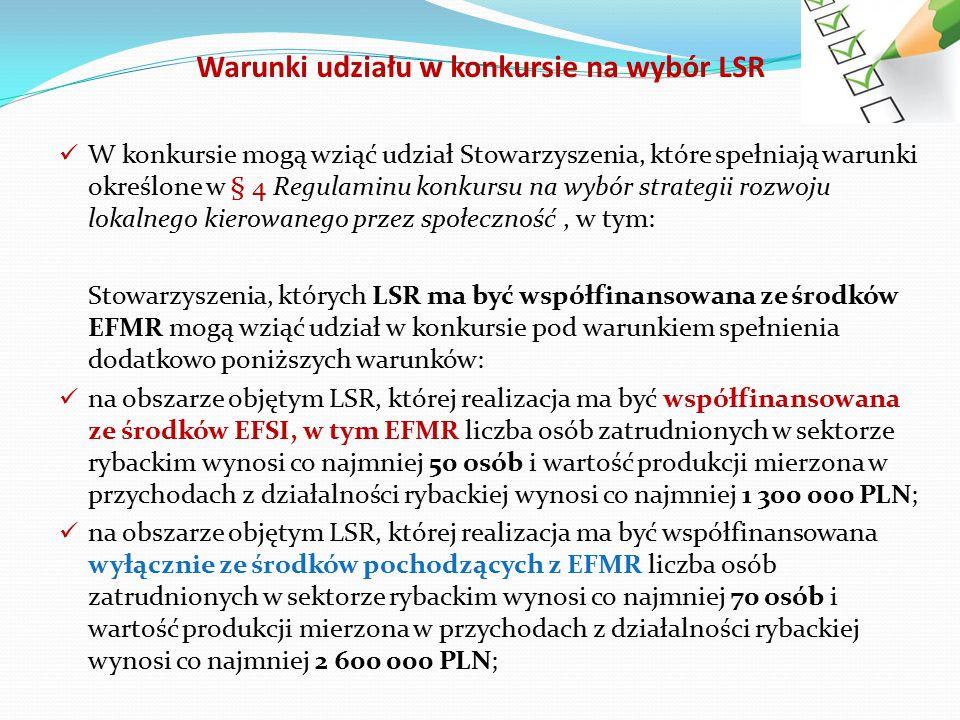 Warunki udziału w konkursie na wybór LSR W konkursie mogą wziąć udział Stowarzyszenia, które spełniają warunki określone w § 4 Regulaminu konkursu na wybór strategii rozwoju lokalnego kierowanego przez społeczność, w tym: Stowarzyszenia, których LSR ma być współfinansowana ze środków EFMR mogą wziąć udział w konkursie pod warunkiem spełnienia dodatkowo poniższych warunków: na obszarze objętym LSR, której realizacja ma być współfinansowana ze środków EFSI, w tym EFMR liczba osób zatrudnionych w sektorze rybackim wynosi co najmniej 50 osób i wartość produkcji mierzona w przychodach z działalności rybackiej wynosi co najmniej 1 300 000 PLN; na obszarze objętym LSR, której realizacja ma być współfinansowana wyłącznie ze środków pochodzących z EFMR liczba osób zatrudnionych w sektorze rybackim wynosi co najmniej 70 osób i wartość produkcji mierzona w przychodach z działalności rybackiej wynosi co najmniej 2 600 000 PLN;