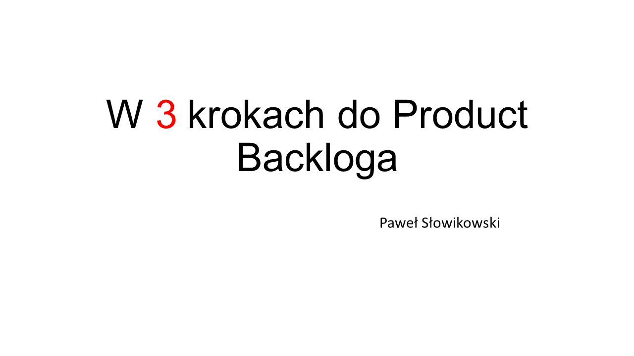 W 3 krokach do Product Backloga Paweł Słowikowski