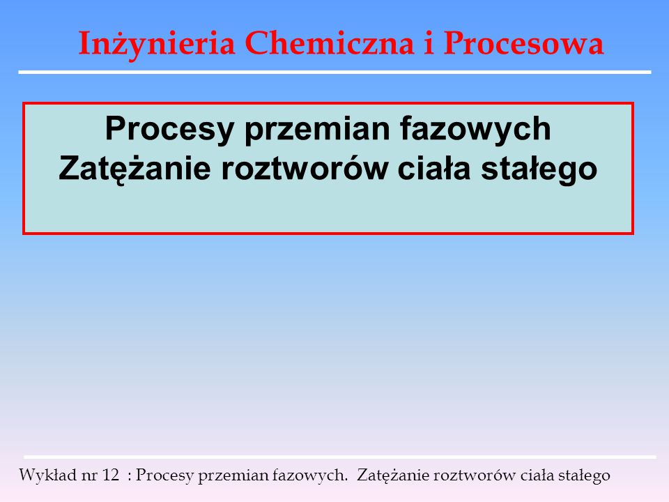Inżynieria Chemiczna i Procesowa Wykład nr 12 : Procesy przemian fazowych. Zatężanie roztworów ciała stałego Procesy przemian fazowych Zatężanie roztw