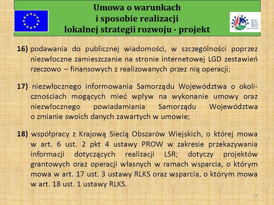 Umowa o warunkach i sposobie realizacji lokalnej strategii rozwoju - projekt 13 c) złożenia Samorządowi Województwa sprawozdania z realizacji LSR w terminie wskazanym przez Samorząd Województwa na formularzu przez niego udostępnionym, (nie później niż w terminie złożenia następnego sprawozdania), d) złożenia Samorządowi Województwa do dnia 31 stycznia każdego roku realizacji LSR sprawozdania z realizacji LSR, za rok poprzedni na formularzu udostępnionym przez Samorząd Województwa, a w przypadku pierwszego roku realizacji LSR – w terminie wskazanym przez Samorząd Województwa;
