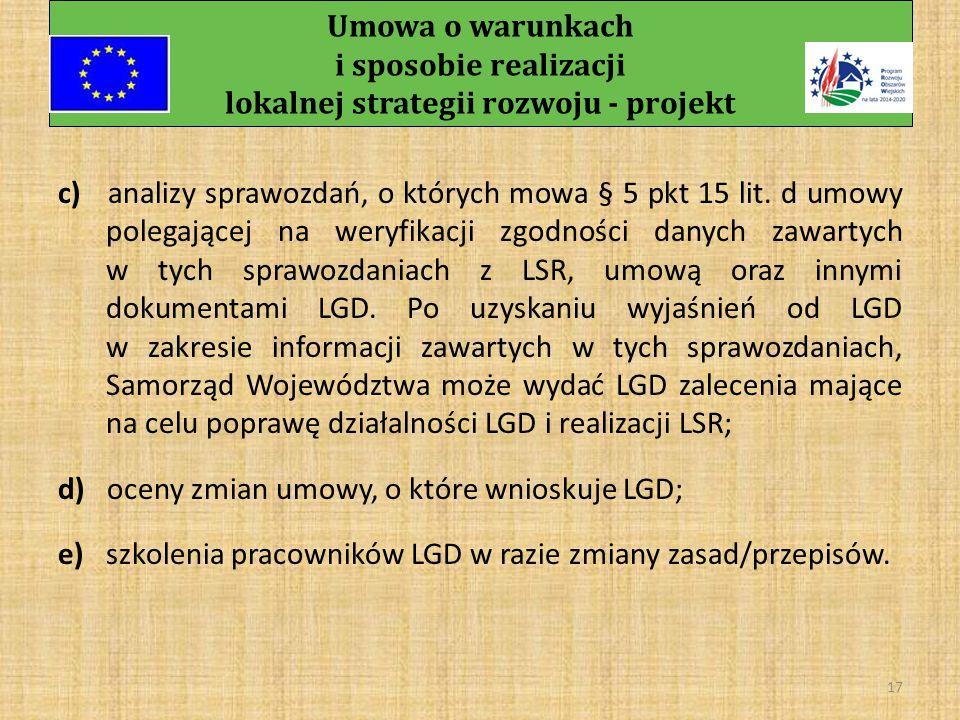 Umowa o warunkach i sposobie realizacji lokalnej strategii rozwoju - projekt 16 § 6 Samorząd Województwa zobowiązany jest do: a) oceny racjonalności harmonogramu, o którym mowa w § 5 pkt 19 umowy, w szczególności poprzez weryfikację różnorodności i adekwatności działań komunikacyjnych do wskaźników realizacji tych działań, a także adekwatności planowanych efektów działań komunikacyjnych do budżetu tych działań, w terminie 14 dni od jego złożenia przez LGD; b) oceny stopnia realizacji harmonogramu, o którym mowa w § 5 pkt 19 umowy oraz przekazania LGD wyniku tej oceny, do dnia 31 stycznia każdego roku realizacji LSR, za rok poprzedni;