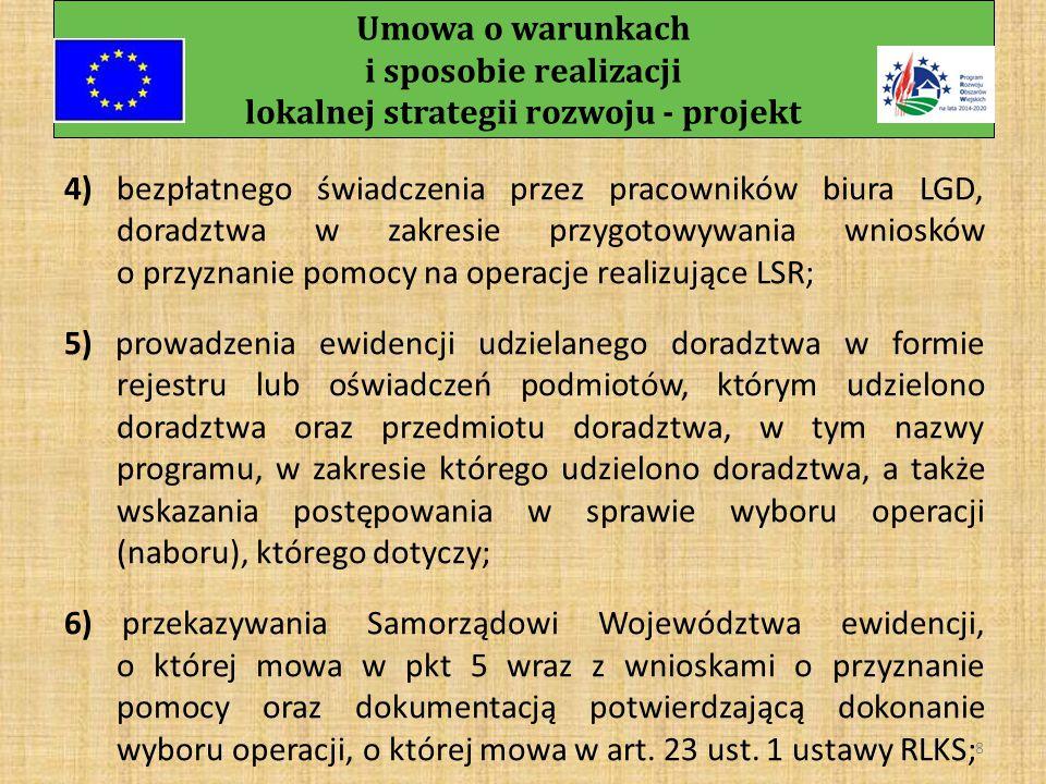 Umowa o warunkach i sposobie realizacji lokalnej strategii rozwoju - projekt 7 § 5 LGD zobowiązuje się do: 1) osiągnięcia wynikających z LSR celów i przedsięwzięć; 2) systematycznej aktualizacji umieszczonych na stronie internetowej LGD informacji dotyczących LGD, LSR, naborów wniosków o przyznanie pomocy przyczyniających się do realizacji LSR, wyników tych naborów; 3) dostępności pracowników biura LGD przez co najmniej 4 godziny dziennie w dni robocze oraz umieszczenia w widocznym miejscu w biurze LGD informacji o czasie pracy tego biura;
