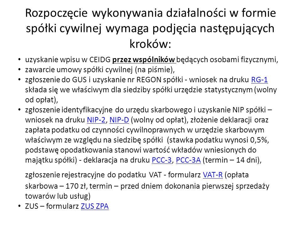Rozpoczęcie wykonywania działalności w formie spółki cywilnej wymaga podjęcia następujących kroków: uzyskanie wpisu w CEIDG przez wspólników będących osobami fizycznymi, zawarcie umowy spółki cywilnej (na piśmie), zgłoszenie do GUS i uzyskanie nr REGON spółki - wniosek na druku RG-1 składa się we właściwym dla siedziby spółki urzędzie statystycznym (wolny od opłat), zgłoszenie identyfikacyjne do urzędu skarbowego i uzyskanie NIP spółki – wniosek na druku NIP-2, NIP-D (wolny od opłat), złożenie deklaracji oraz zapłata podatku od czynności cywilnoprawnych w urzędzie skarbowym właściwym ze względu na siedzibę spółki (stawka podatku wynosi 0,5%, podstawę opodatkowania stanowi wartość wkładów wniesionych do majątku spółki) - deklaracja na druku PCC-3, PCC-3A (termin – 14 dni), zgłoszenie rejestracyjne do podatku VAT - formularz VAT-R (opłata skarbowa – 170 zł, termin – przed dniem dokonania pierwszej sprzedaży towarów lub usług) ZUS – formularz ZUS ZPA