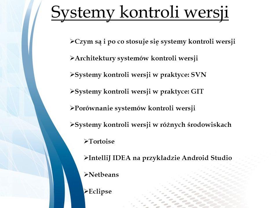 Systemy kontroli wersji  Czym są i po co stosuje się systemy kontroli wersji  Architektury systemów kontroli wersji  Systemy kontroli wersji w praktyce: SVN  Systemy kontroli wersji w praktyce: GIT  Porównanie systemów kontroli wersji  Systemy kontroli wersji w różnych środowiskach  Tortoise  IntelliJ IDEA na przykładzie Android Studio  Netbeans  Eclipse