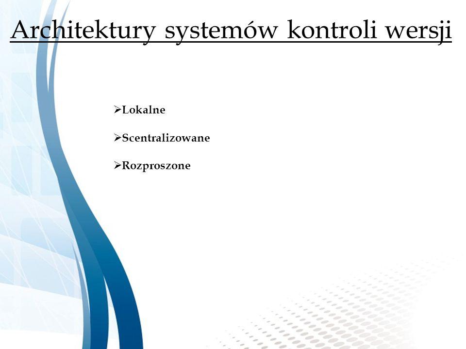 Architektury systemów kontroli wersji  Lokalne  Scentralizowane  Rozproszone