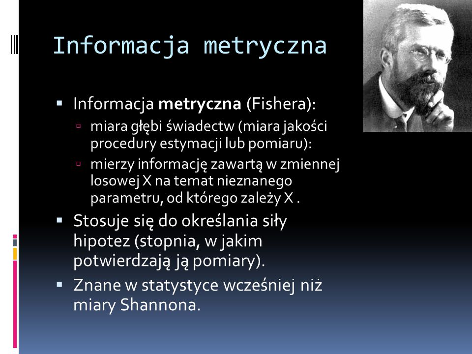 Informacja metryczna  Informacja metryczna (Fishera):  miara głębi świadectw (miara jakości procedury estymacji lub pomiaru):  mierzy informację za