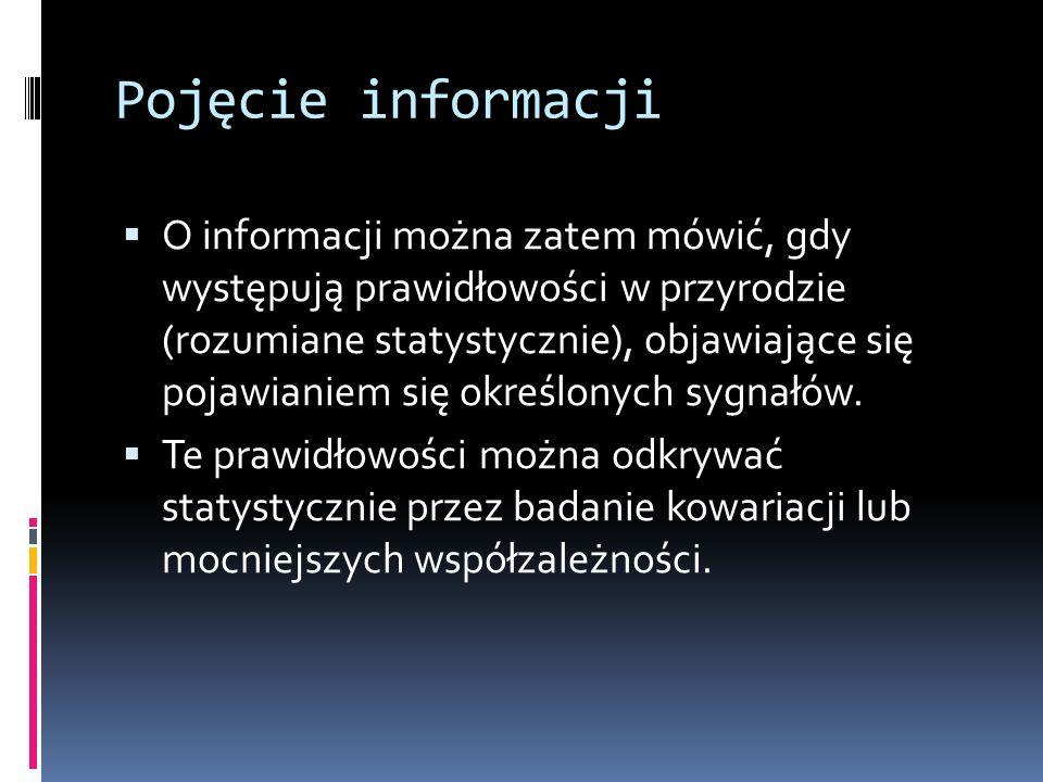 Pojęcie informacji  O informacji można zatem mówić, gdy występują prawidłowości w przyrodzie (rozumiane statystycznie), objawiające się pojawianiem s