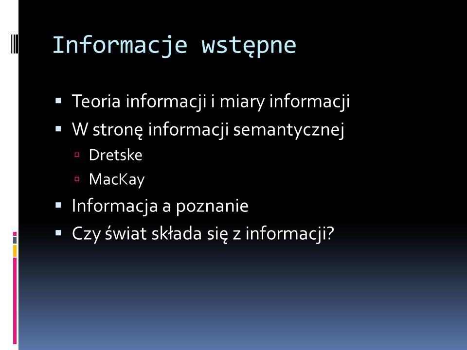 Informacje wstępne  Teoria informacji i miary informacji  W stronę informacji semantycznej  Dretske  MacKay  Informacja a poznanie  Czy świat sk