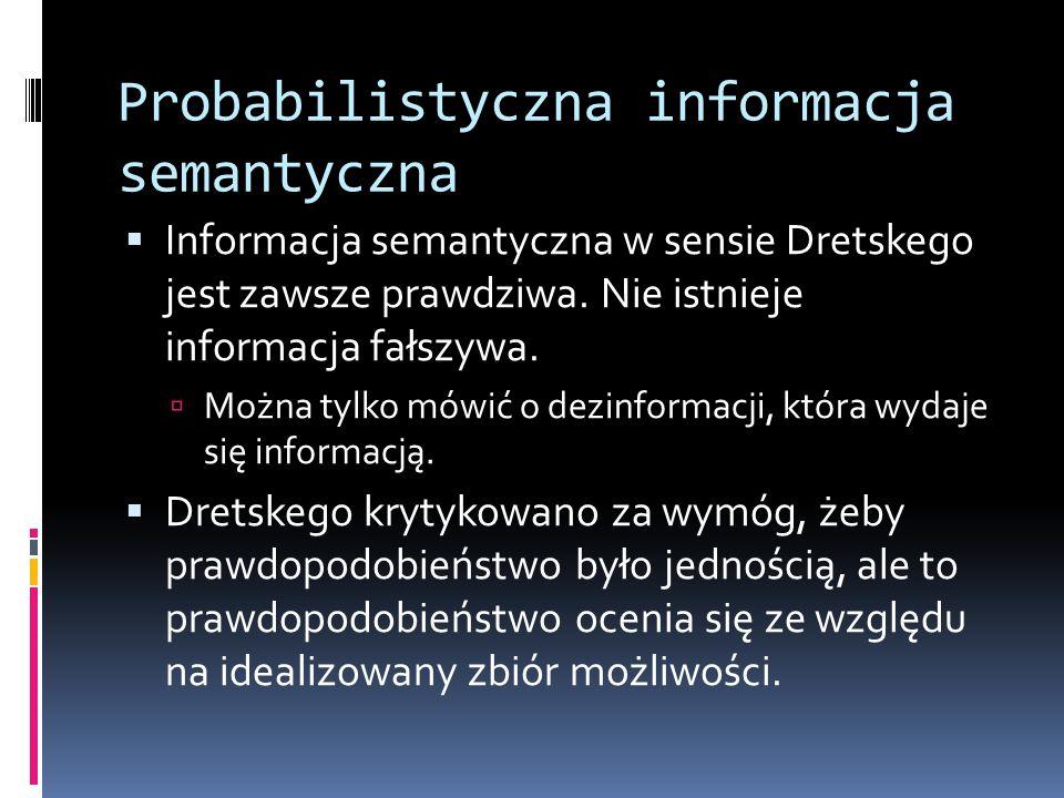 Probabilistyczna informacja semantyczna  Informacja semantyczna w sensie Dretskego jest zawsze prawdziwa. Nie istnieje informacja fałszywa.  Można t