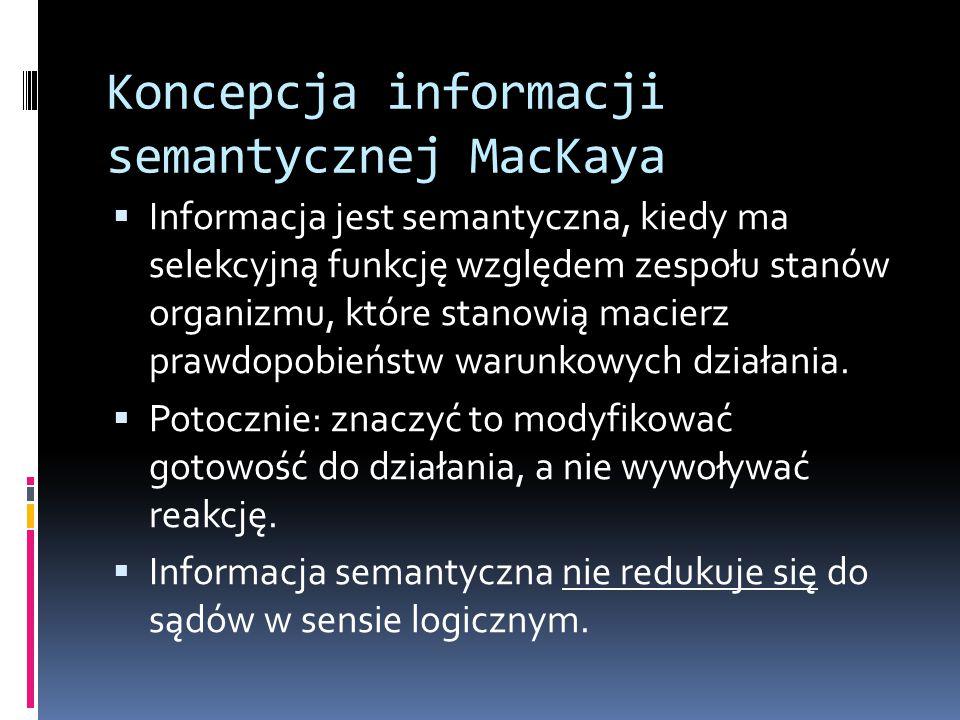 Koncepcja informacji semantycznej MacKaya  Informacja jest semantyczna, kiedy ma selekcyjną funkcję względem zespołu stanów organizmu, które stanowią