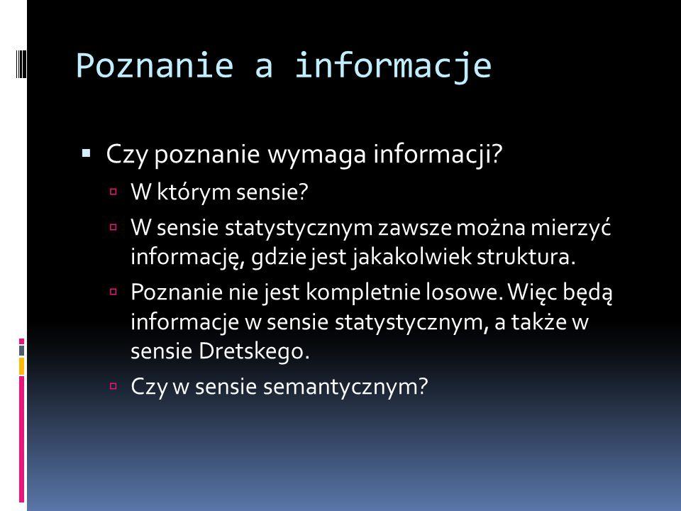 Poznanie a informacje  Czy poznanie wymaga informacji?  W którym sensie?  W sensie statystycznym zawsze można mierzyć informację, gdzie jest jakako