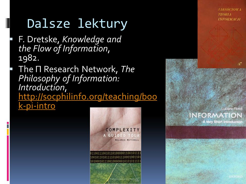 Dalsze lektury  F. Dretske, Knowledge and the Flow of Information, 1982.  The Π Research Network, The Philosophy of Information: Introduction, http: