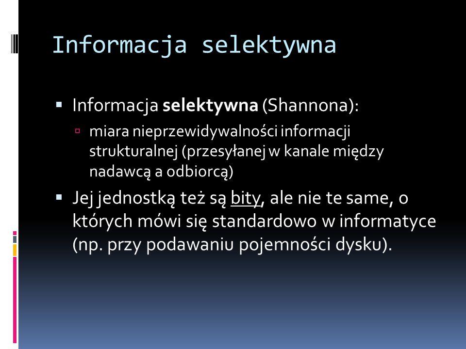 Informacja selektywna  Informacja selektywna (Shannona):  miara nieprzewidywalności informacji strukturalnej (przesyłanej w kanale między nadawcą a