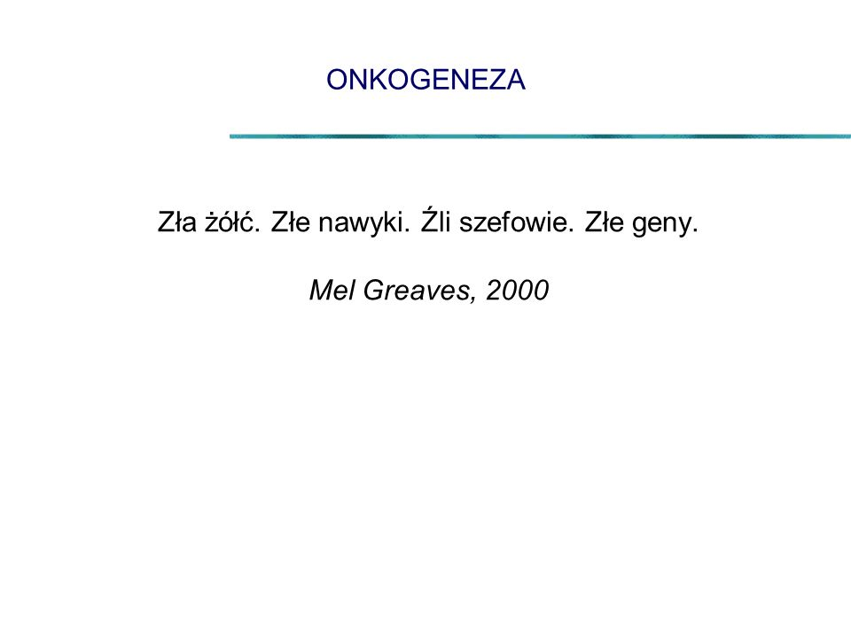 ONKOGENEZA Zła żółć. Złe nawyki. Źli szefowie. Złe geny. Mel Greaves, 2000