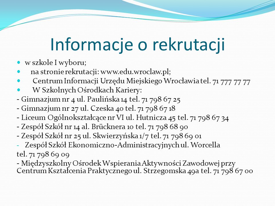 Informacje o rekrutacji w szkole I wyboru; na stronie rekrutacji: www.edu.wroclaw.pl; Centrum Informacji Urzędu Miejskiego Wrocławia tel.