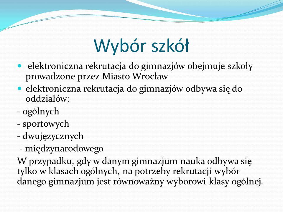 Wybór szkół elektroniczna rekrutacja do gimnazjów obejmuje szkoły prowadzone przez Miasto Wrocław elektroniczna rekrutacja do gimnazjów odbywa się do oddziałów: - ogólnych - sportowych - dwujęzycznych - międzynarodowego W przypadku, gdy w danym gimnazjum nauka odbywa się tylko w klasach ogólnych, na potrzeby rekrutacji wybór danego gimnazjum jest równoważny wyborowi klasy ogólnej.