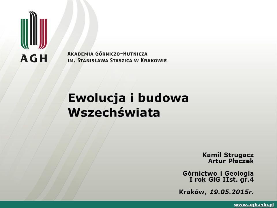 Ewolucja i budowa Wszechświata Kamil Strugacz Artur Płaczek Górnictwo i Geologia I rok GiG IIst. gr.4 Kraków, 19.05.2015r. www.agh.edu.pl