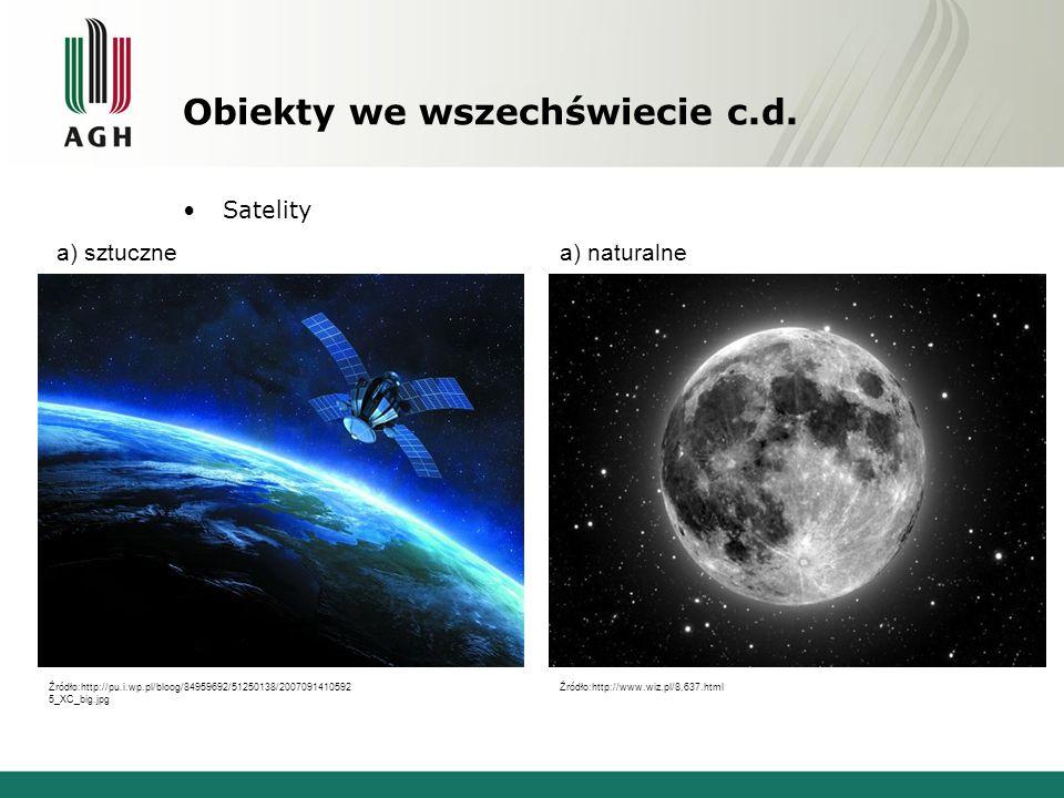 Obiekty we wszechświecie c.d. Satelity a) sztucznea) naturalne Źródło:http://pu.i.wp.pl/bloog/84959692/51250138/2007091410592 5_XC_big.jpg Źródło:http