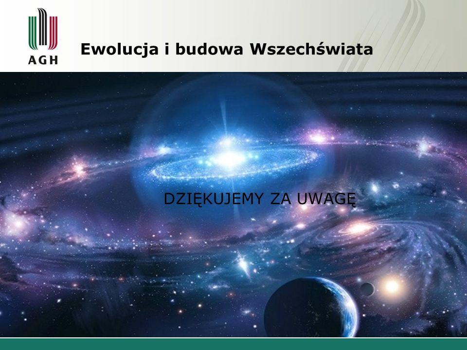 Ewolucja i budowa Wszechświata DZIĘKUJEMY ZA UWAGĘ