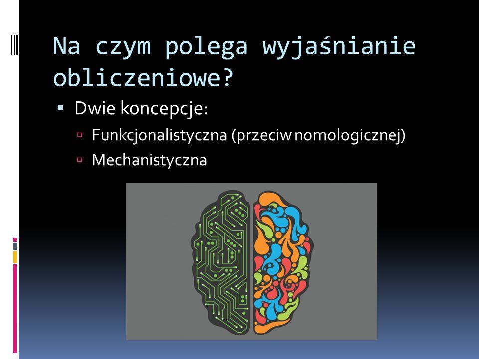 Na czym polega wyjaśnianie obliczeniowe?  Dwie koncepcje:  Funkcjonalistyczna (przeciw nomologicznej)  Mechanistyczna