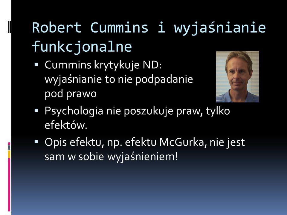 Robert Cummins i wyjaśnianie funkcjonalne  Cummins krytykuje ND: wyjaśnianie to nie podpadanie pod prawo  Psychologia nie poszukuje praw, tylko efek
