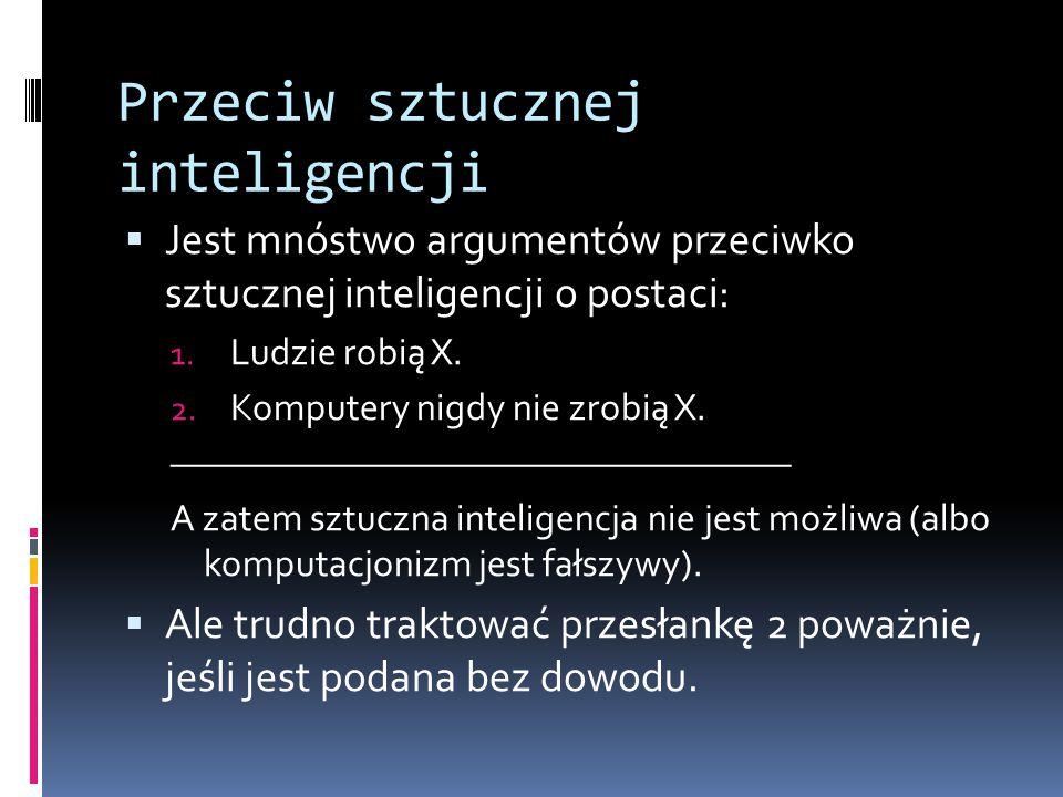Przeciw sztucznej inteligencji  Jest mnóstwo argumentów przeciwko sztucznej inteligencji o postaci: 1. Ludzie robią X. 2. Komputery nigdy nie zrobią