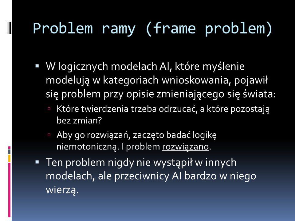 Problem ramy (frame problem)  W logicznych modelach AI, które myślenie modelują w kategoriach wnioskowania, pojawił się problem przy opisie zmieniają