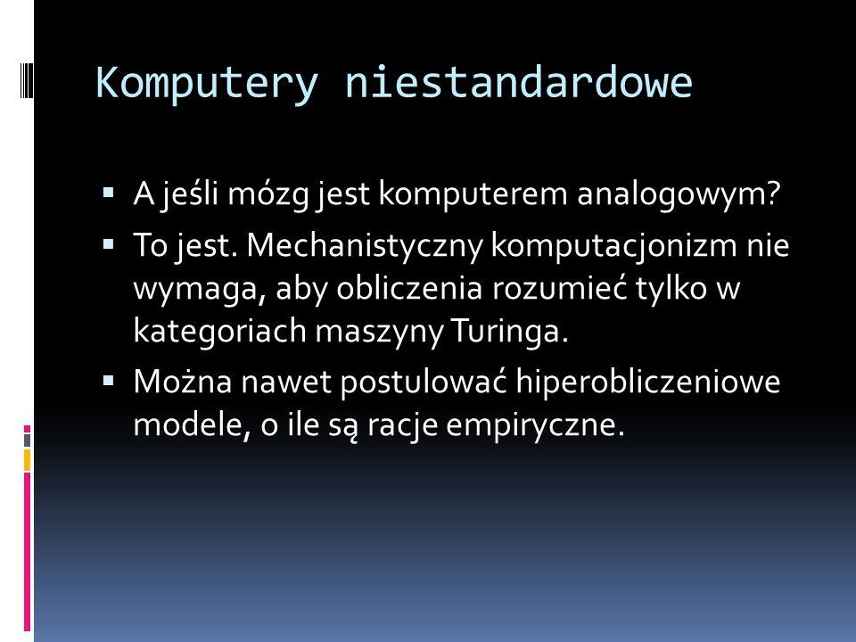 Komputery niestandardowe  A jeśli mózg jest komputerem analogowym?  To jest. Mechanistyczny komputacjonizm nie wymaga, aby obliczenia rozumieć tylko