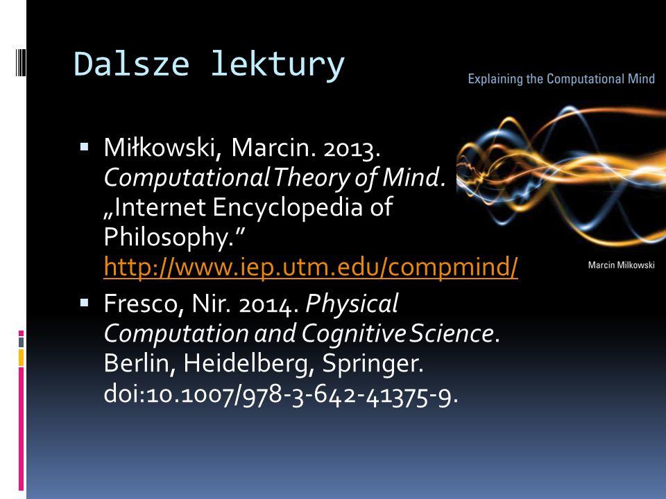"Dalsze lektury  Miłkowski, Marcin. 2013. Computational Theory of Mind. ""Internet Encyclopedia of Philosophy."" http://www.iep.utm.edu/compmind/ http:/"