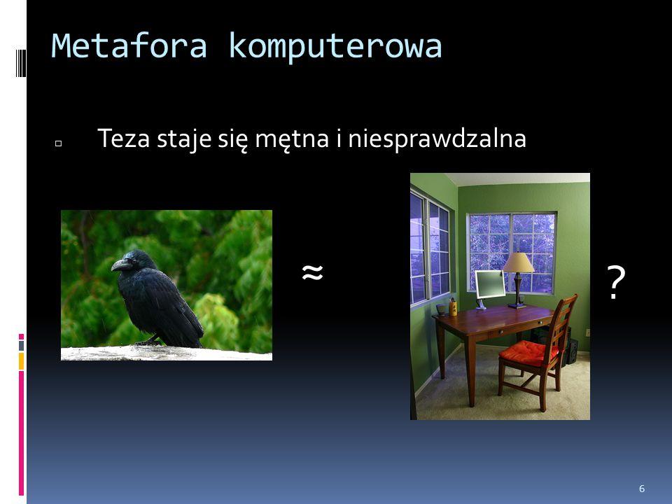 6 Metafora komputerowa □ Teza staje się mętna i niesprawdzalna ≈ ?